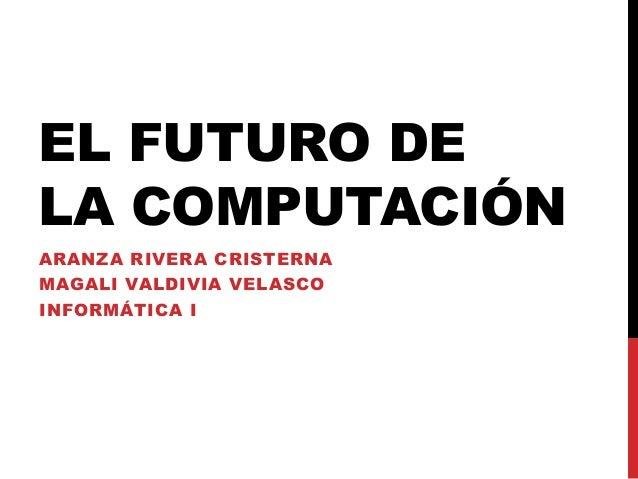 EL FUTURO DE LA COMPUTACIÓN ARANZA RIVERA CRISTERNA MAGALI VALDIVIA VELASCO INFORMÁTICA I