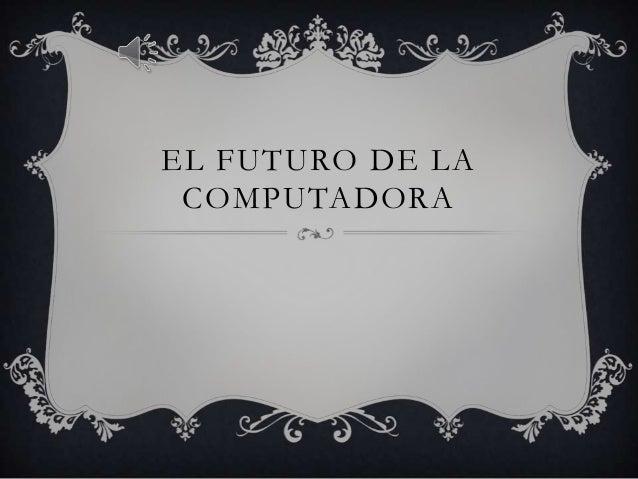 EL FUTURO DE LA COMPUTADORA