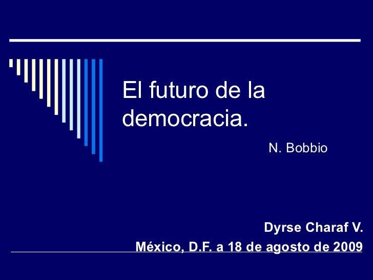 El futuro de la democracia. Dyrse Charaf V. México, D.F. a 18 de agosto de 2009 N. Bobbio