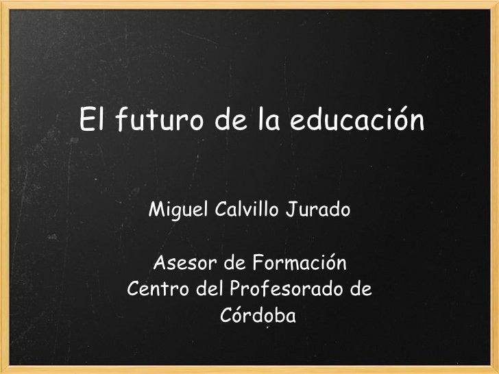 El futuro de la educación Miguel Calvillo Jurado Asesor de Formación Centro del Profesorado de Córdoba