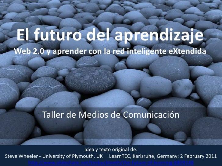 El futuro del aprendizajeWeb 2.0 y aprender con la red inteligente eXtendida<br />Taller de Medios de Comunicación<br />Id...