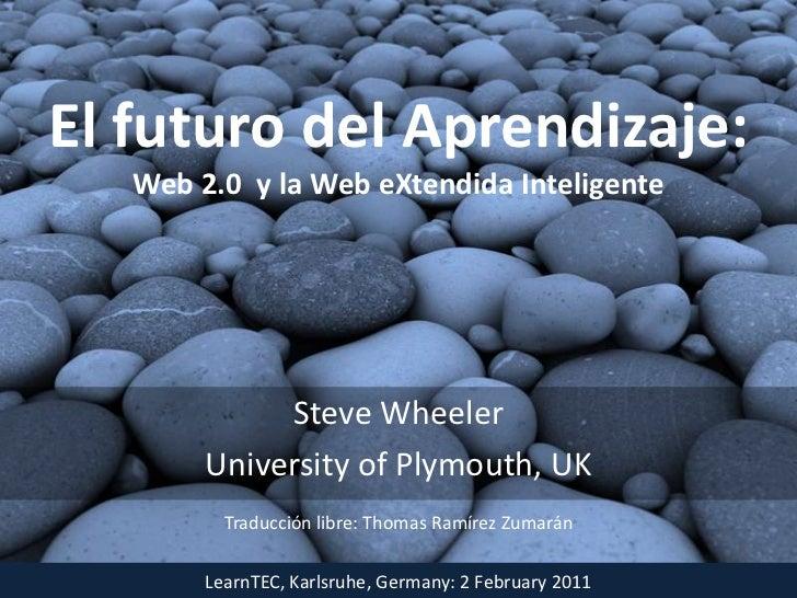 El futuro del Aprendizaje:Web 2.0  y la Web eXtendidaInteligente<br />Steve Wheeler<br />University of Plymouth, UK<br />T...