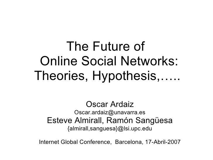 The Future of   Online Social Networks:  Theories, Hypothesis,…..  Oscar Ardaiz [email_address] Esteve Almirall, Ramón San...