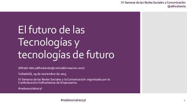 IV Semana de las Redes Sociales y Comunicación @alfredovela  El futuro de las Tecnologías y tecnologías de futuro Alfredo ...