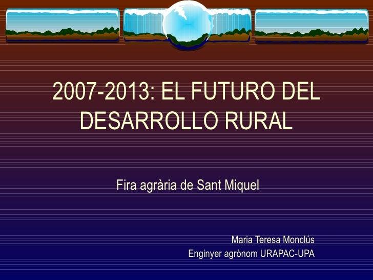 2007-2013: EL FUTURO DEL DESARROLLO RURAL Fira agrària de Sant Miquel Maria Teresa Monclús Enginyer agrònom URAPAC-UPA