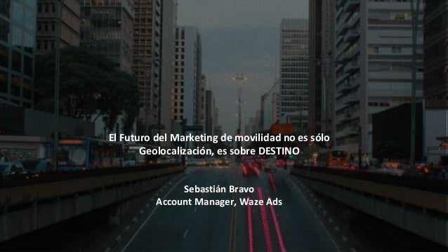 El Futuro del Marketing de movilidad no es s�lo Geolocalizaci�n, es sobre DESTINO Sebasti�n Bravo Account Manager, Waze Ads