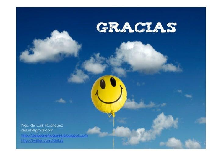 gracias     Iñigo de Luis Rodríguez ideluis@gmail.com http://delugarenlugares.blogspot.com http://twitter.com/ideluis