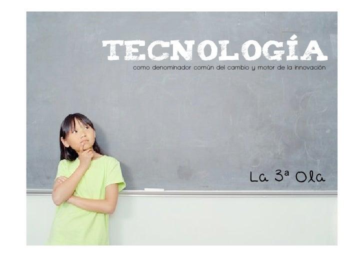 Tecnología  como denominador común del cambio y motor de la innovación                                         La 3 Ola