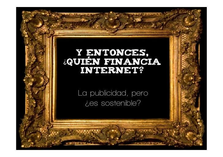 Y entonces, quién financia   Internet?    La publicidad, pero    ¿es sostenible?