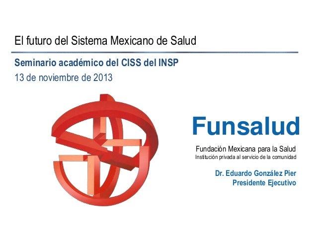 El futuro del Sistema Mexicano de Salud Seminario académico del CISS del INSP 13 de noviembre de 2013  Funsalud Fundación ...