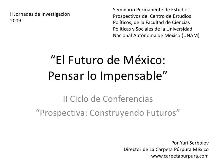 """""""El Futuro de México:Pensar lo Impensable""""<br />II Ciclo de Conferencias<br />""""Prospectiva: Construyendo Futuros""""<br />Sem..."""
