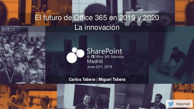 #spsmad June 22nd, 2019 El futuro de Office 365 en 2019 y 2020 La innovación Carlos Tabera | Miguel Tabera