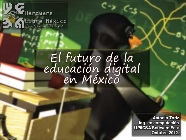 Antonio Toriz Ing. en computación UPIICSA Software Fest Octubre 2012. El futuro de la educación digital en México