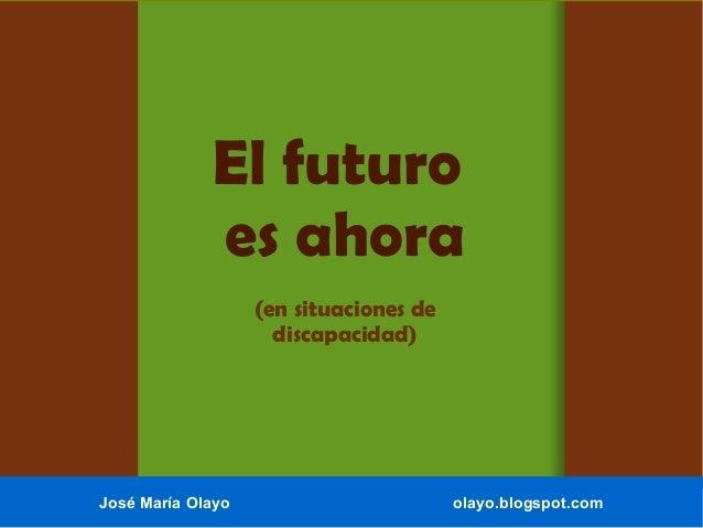El futuro es ahora (en situaciones de discapacidad) José María Olayo olayo.blogspot.com