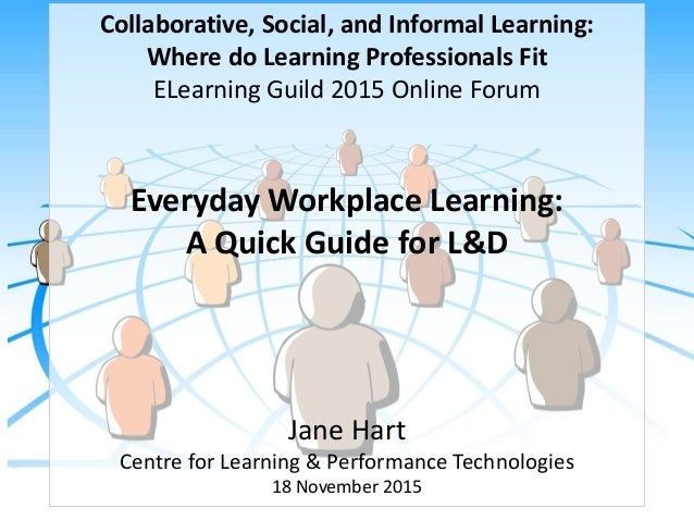 Collaborative, Social, and Informal Learning: Where do Learning Professionals Fit ELearning Guild 2015 Online Forum Everyd...