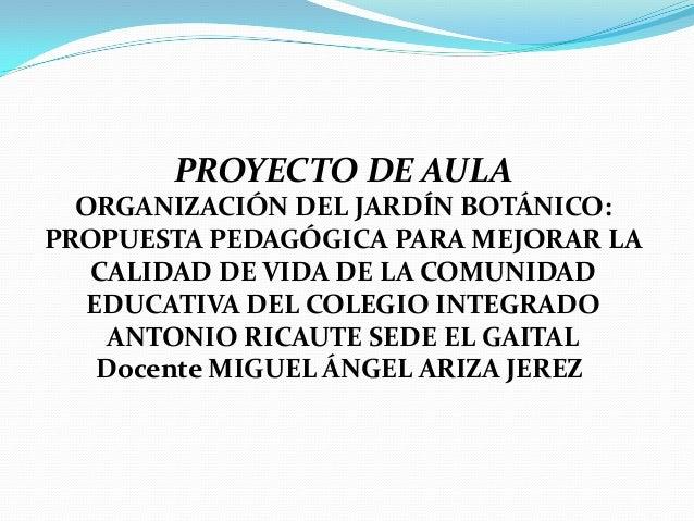 PROYECTO DE AULA  ORGANIZACIÓN DEL JARDÍN BOTÁNICO:PROPUESTA PEDAGÓGICA PARA MEJORAR LA   CALIDAD DE VIDA DE LA COMUNIDAD ...