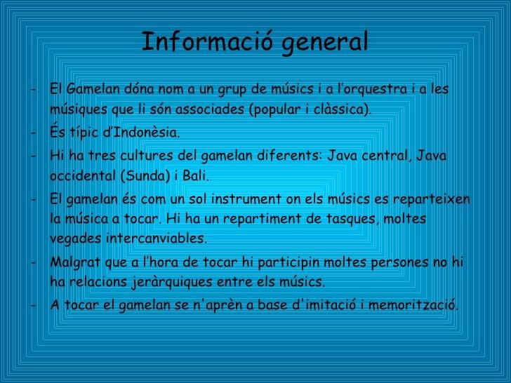Informació general <ul><li>El Gamelan dóna nom a un grup de músics i a l'orquestra i a les músiques que li són associades ...