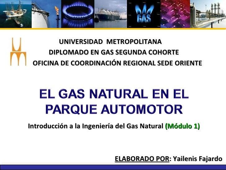 UNIVERSIDAD  METROPOLITANA DIPLOMADO EN GAS SEGUNDA COHORTE ELABORADO POR : Yailenis Fajardo OFICINA DE COORDINACIÓN REGIO...