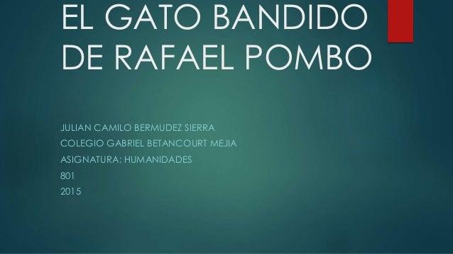 EL GATO BANDIDO DE RAFAEL POMBO JULIAN CAMILO BERMUDEZ SIERRA COLEGIO GABRIEL BETANCOURT MEJIA ASIGNATURA: HUMANIDADES 801...
