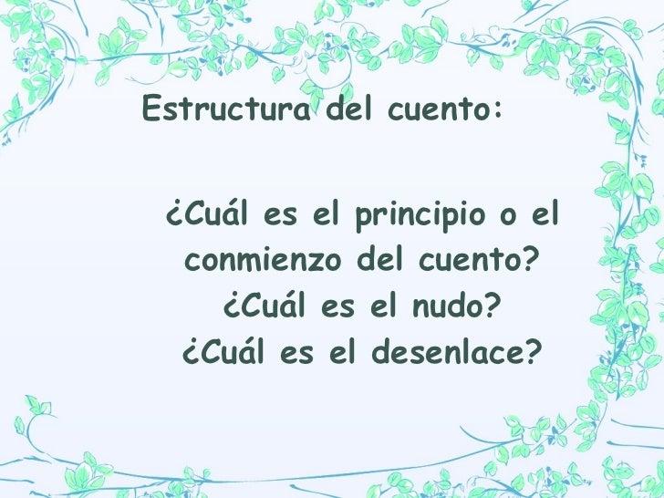 Estructura de l cuento:   ¿Cuál es el principio o el conmienzo del cuento? ¿Cuál es el nudo? ¿Cuál es el desenlace?