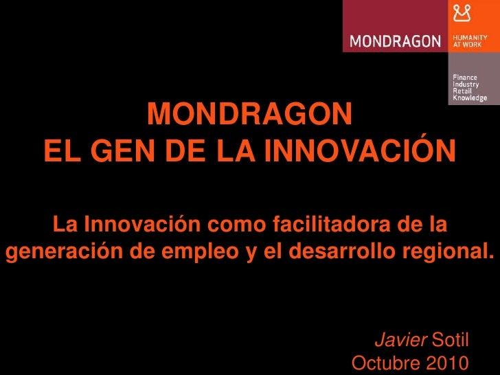 MONDRAGON <br />EL GEN DE LA INNOVACIÓN<br />La Innovacióncomofacilitadora de la generación de empleo y el desarrollo regi...