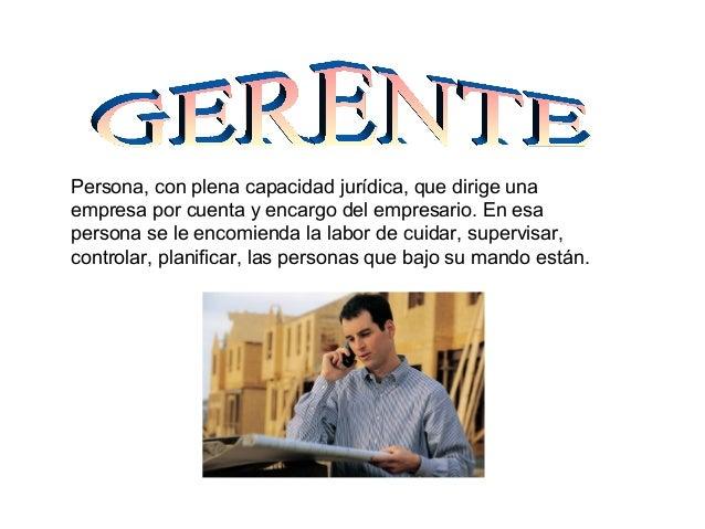 Persona, con plena capacidad jurídica, que dirige una empresa por cuenta y encargo del empresario. En esa persona se le en...