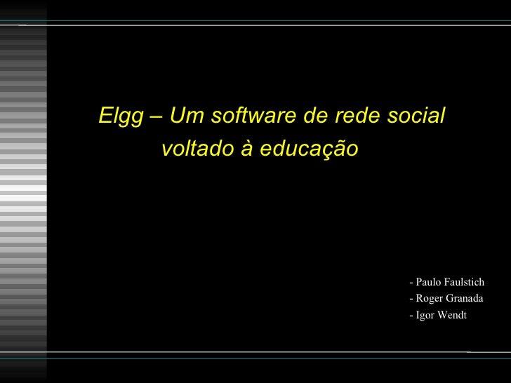 Elgg – Um software de rede social voltado à educação   - Paulo Faulstich - Roger Granada  - Igor Wendt