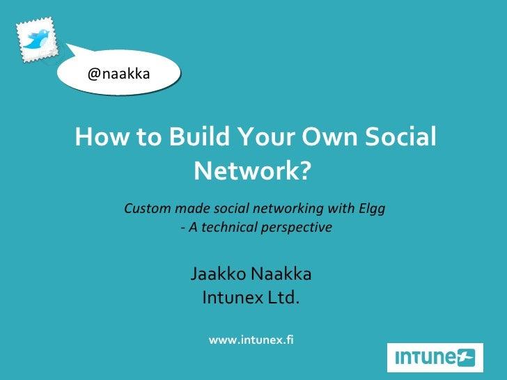 Jaakko Naakka Intunex Ltd. www.intunex.fi @naakka How to Build Your Own Social Network?  Custom made social networking wit...