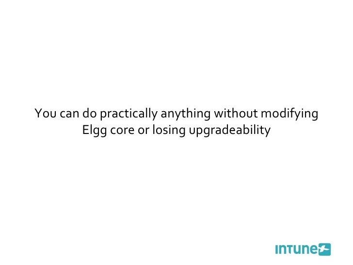You can do practically anything without modifying Elgg core or losing upgradeability