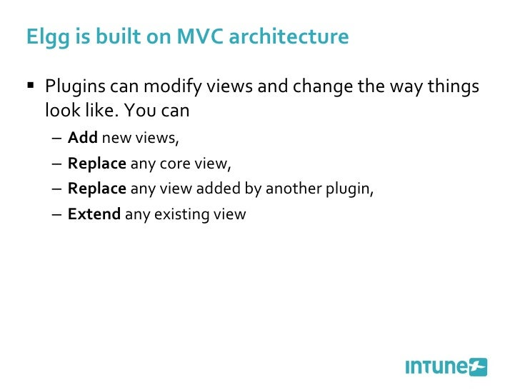 Elgg is built on MVC architecture <ul><li>Plugins can modify views and change the way things look like. You can </li></ul>...