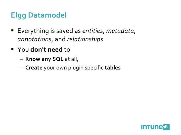 Elgg Datamodel <ul><li>Everything is saved as  entities ,  metadata ,  annotations , and  relationships </li></ul><ul><li>...