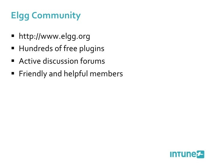 Elgg Community <ul><li>http://www.elgg.org </li></ul><ul><li>Hundreds of free plugins </li></ul><ul><li>Active discussion...