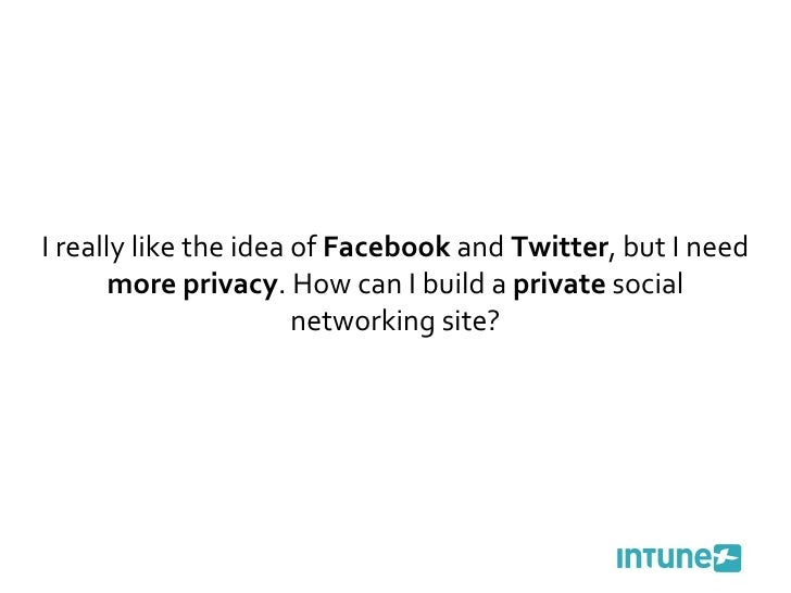 I really like the idea of  Facebook  and  Twitter , but I need  more privacy . How can I build a  private  social networki...
