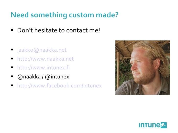 Need something custom made? <ul><li>Don't hesitate to contact me! </li></ul><ul><li>[email_address]   </li></ul><ul><li>ht...