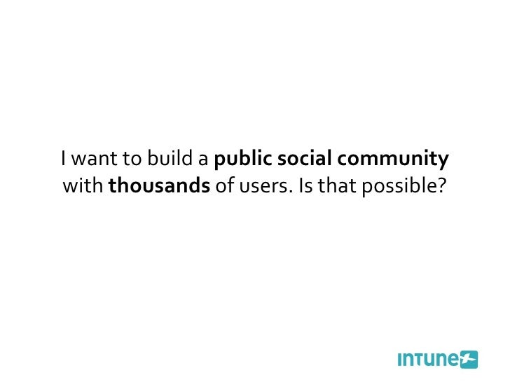 I want to build a  public social community  with  thousands  of users. Is that possible?