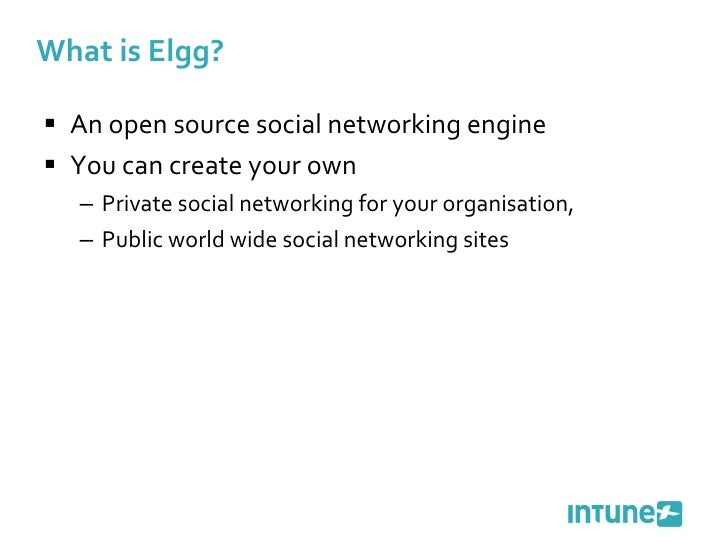 What is Elgg? <ul><li>An open source social networking engine </li></ul><ul><li>You can create your own  </li></ul><ul><u...
