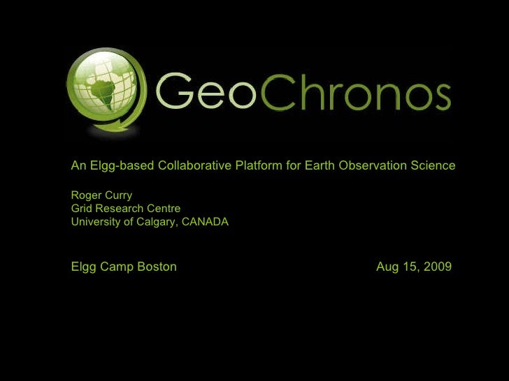 An Elgg-based Collaborative Platform for Earth Observation Science Roger Curry Grid Research Centre University of Calgary,...