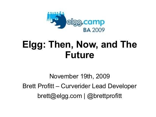 Elgg: Then, Now, and The Future November 19th, 2009 Brett Profitt – Curverider Lead Developer brett@elgg.com | @brettprofi...