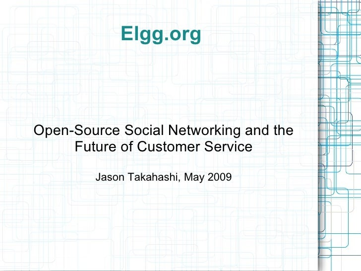 Elgg.org Open-Source Social Networking and the Future of Customer Service Jason Takahashi, May 2009