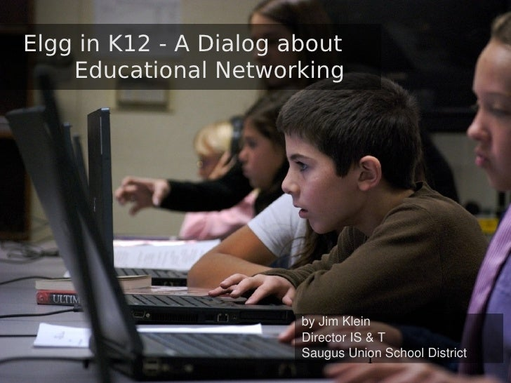 Elgg in K12 - A Dialog about     Educational Networking                             byJimKlein                         D...