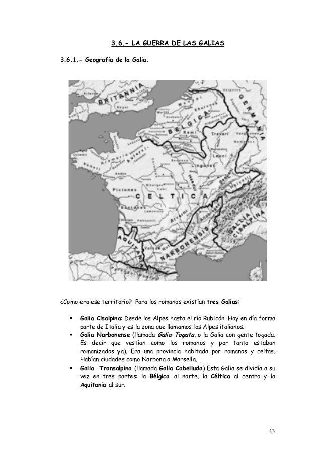 3.6.- LA GUERRA DE LAS GALIAS 3.6.1.- Geografía de la Galia. ¿Como era ese territorio? Para los romanos existían tres Gali...