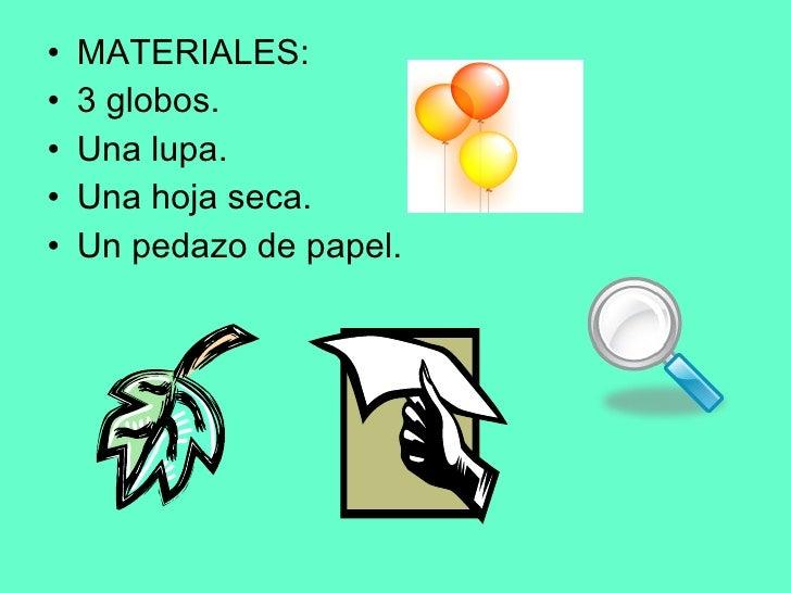 <ul><li>MATERIALES: </li></ul><ul><li>3 globos. </li></ul><ul><li>Una lupa. </li></ul><ul><li>Una hoja seca. </li></ul><ul...