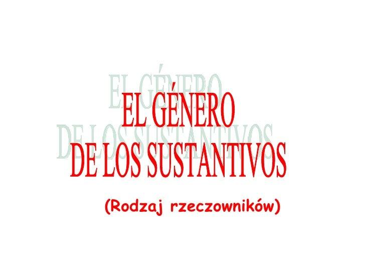 (Rodzaj rzeczowników) EL GÉNERO  DE LOS SUSTANTIVOS