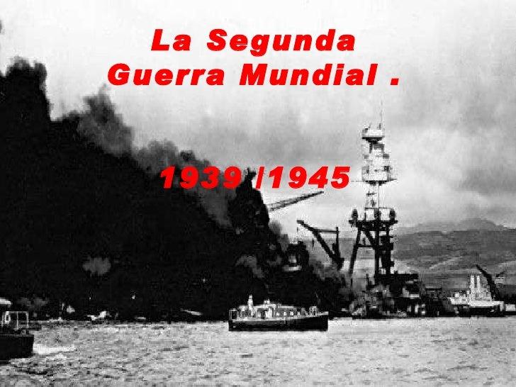 La Segunda Guerra Mundial . 1939 /1945