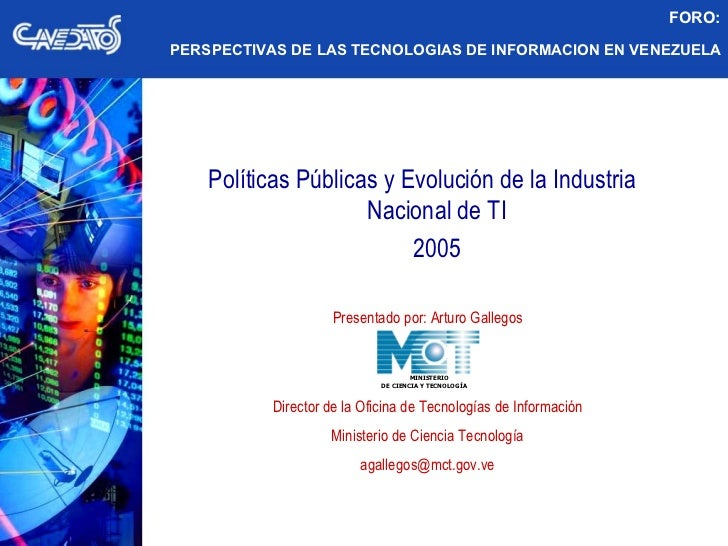 Políticas Públicas y Evolución de la Industria  Nacional de TI 2005 Presentado por: Arturo Gallegos Director de la Oficina...