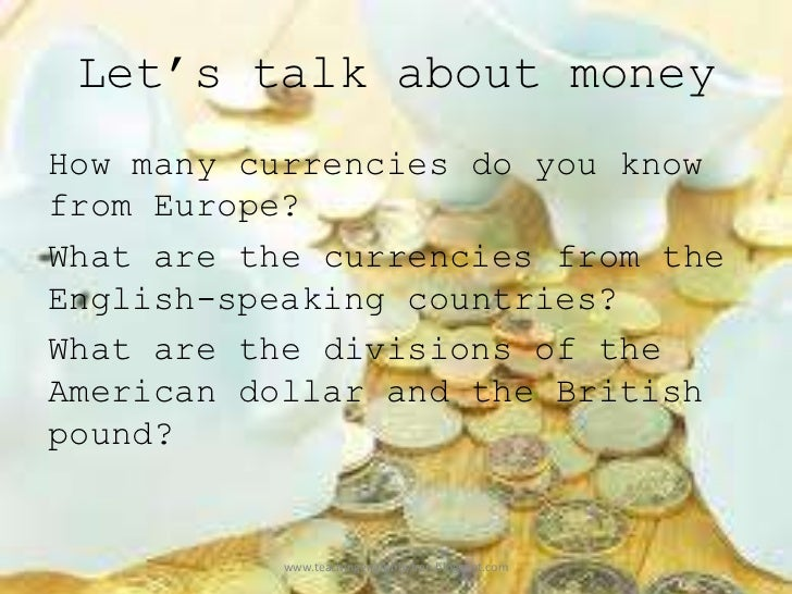 Let's talk about moneyHow many currencies do you knowfrom Europe?What are the currencies from theEnglish-speaking countrie...