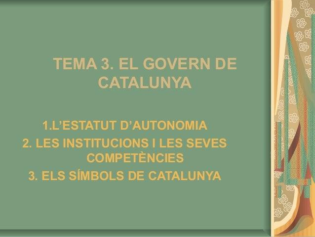 TEMA 3. EL GOVERN DE        CATALUNYA    1.L'ESTATUT D'AUTONOMIA2. LES INSTITUCIONS I LES SEVES           COMPETÈNCIES 3. ...