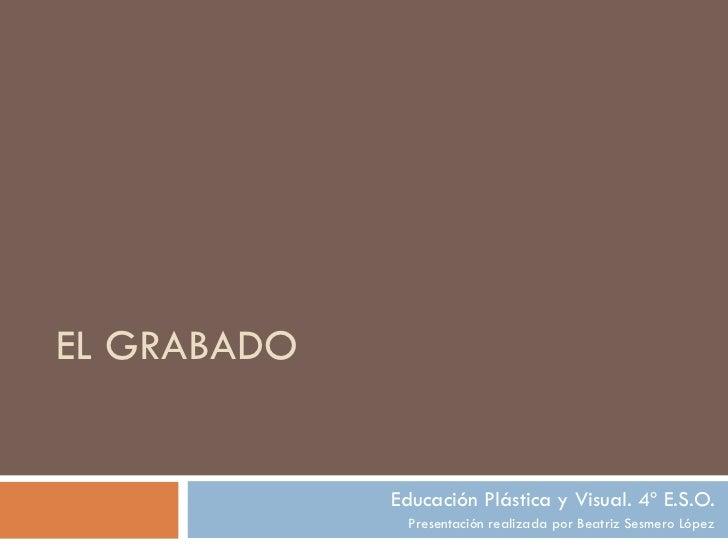 EL GRABADO Educación Plástica y Visual. 4º E.S.O. Presentación realizada por Beatriz Sesmero López