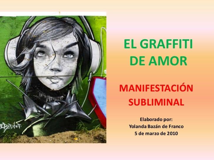 EL GRAFFITI DE AMOR<br />MANIFESTACIÓN<br />SUBLIMINAL<br />Elaborado por:<br />Yolanda Bazán de Franco<br />5 de marzo de...