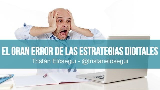El gran error de las estrategias digitales Tristán Elósegui - @tristanelosegui